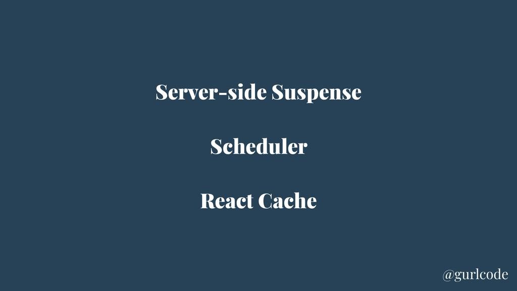 Server-side Suspense Scheduler React Cache @gur...