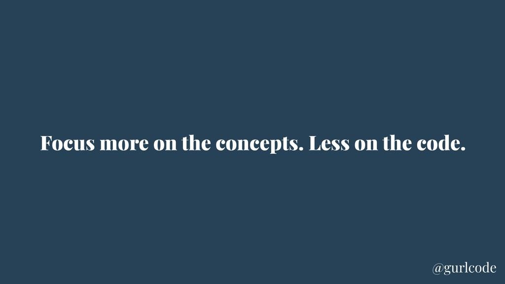 Focus more on the concepts. Less on the code. @...