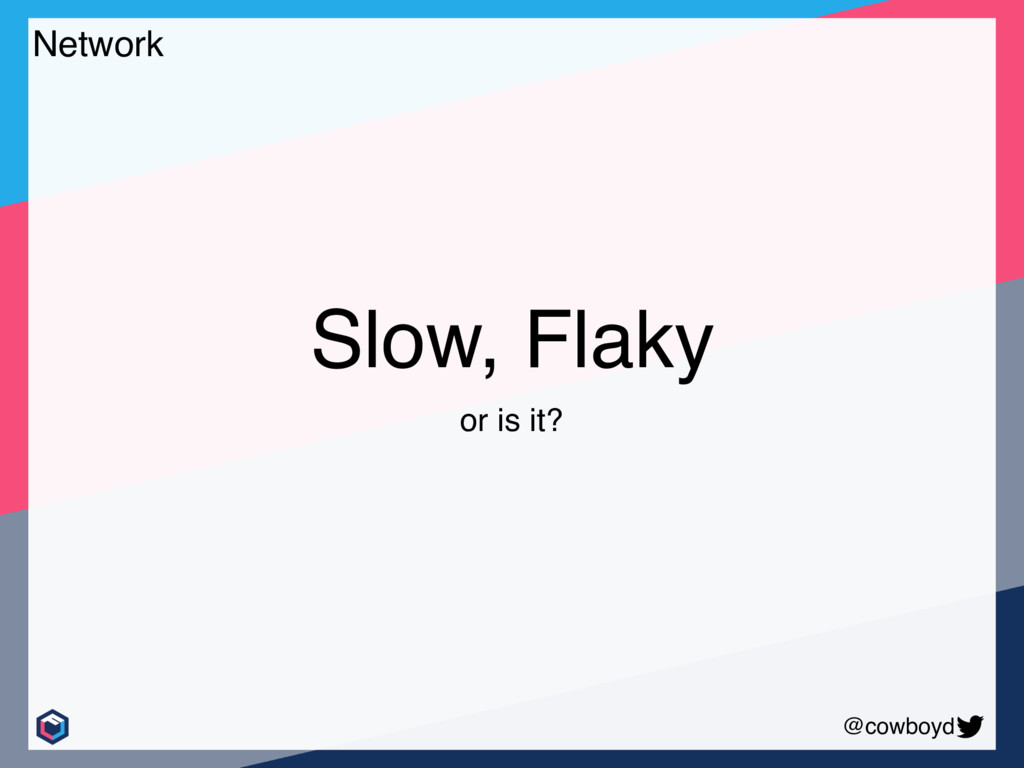 @cowboyd Slow, Flaky or is it? Network