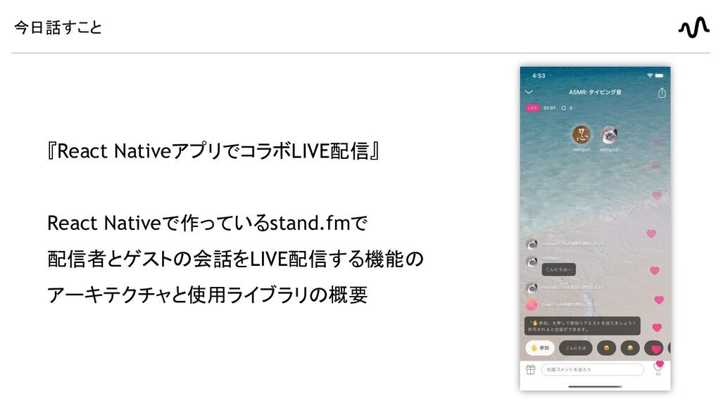 今日話すこと 『React NativeアプリでコラボLIVE配信』 React Native...