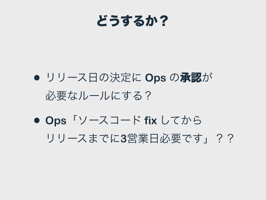 Ͳ͏͢Δ͔ʁ • ϦϦʔεͷܾఆʹ Ops ͷঝ͕ ඞཁͳϧʔϧʹ͢Δʁ • Opsʮιʔ...