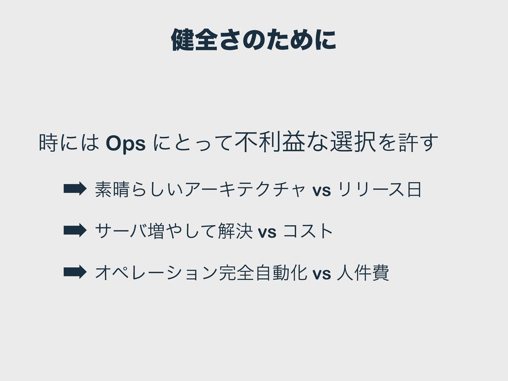 ݈શ͞ͷͨΊʹ ʹ Ops ʹͱͬͯෆརӹͳબΛڐ͢ ➡ ૉΒ͍͠ΞʔΩςΫνϟ vs...