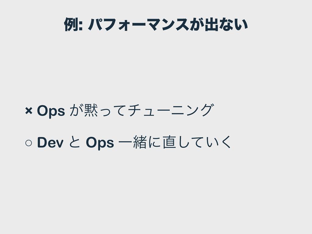 ྫύϑΥʔϚϯε͕ग़ͳ͍ × Ops ͕ͬͯνϡʔχϯά ○ Dev ͱ Ops Ұॹʹ...