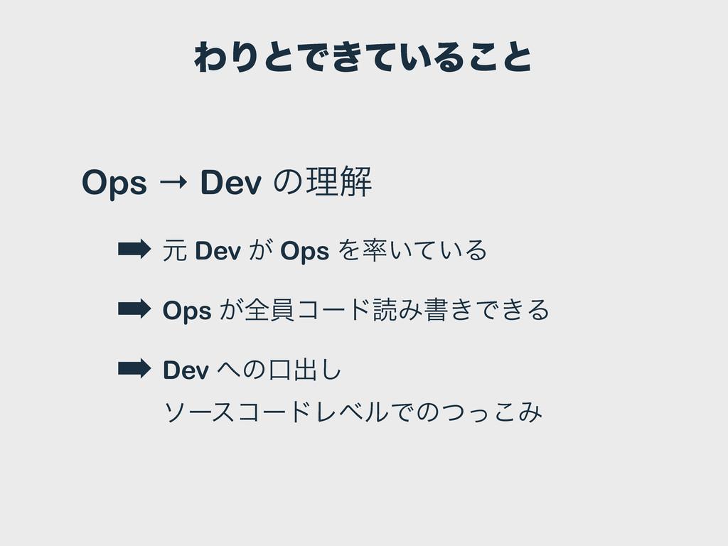 ΘΓͱͰ͖͍ͯΔ͜ͱ Ops → Dev ͷཧղ ➡ ݩ Dev ͕ Ops Λ͍͍ͯΔ ➡...