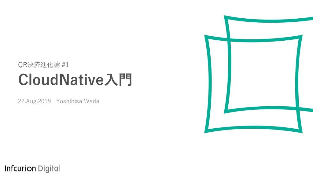 QR決済進化論 #1 CloudNative入門 22.Aug.2019 Yoshihisa ...