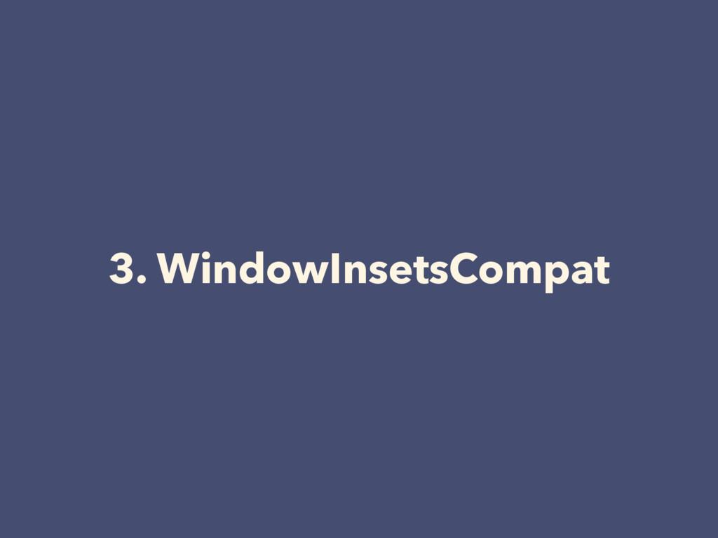 3. WindowInsetsCompat