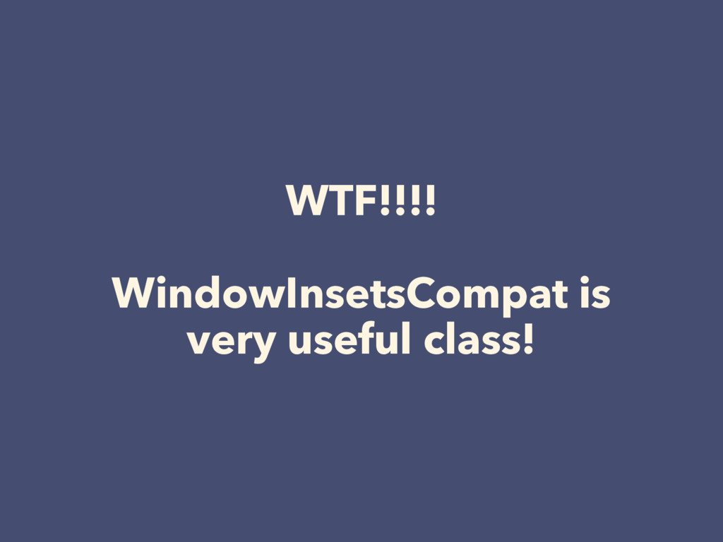 WTF!!!! WindowInsetsCompat is very useful class!