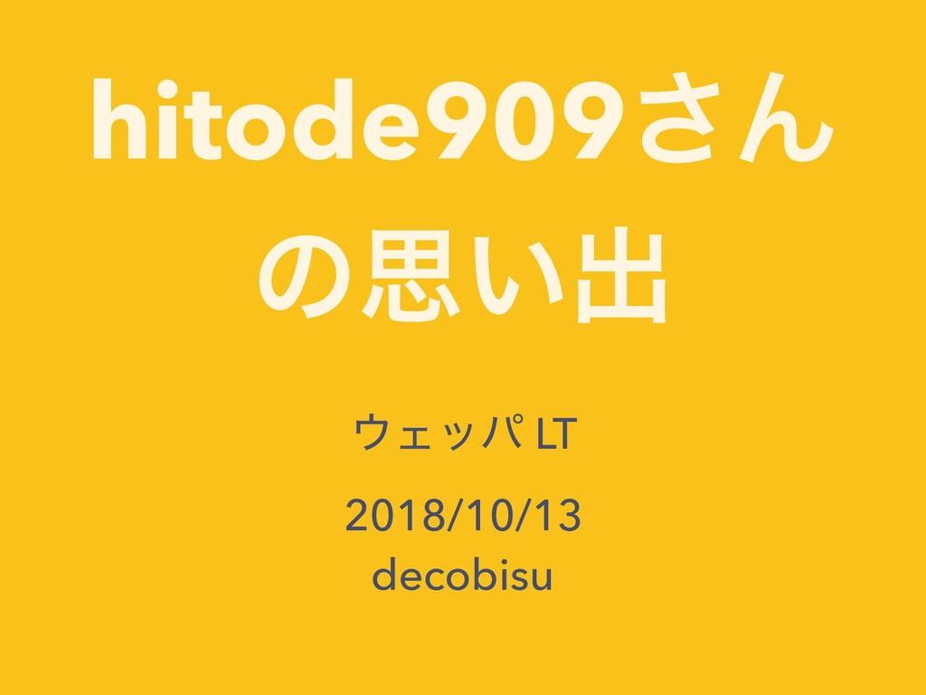 hitode909͞Μ ͷࢥ͍ग़ Σού LT 2018/10/13 decobisu