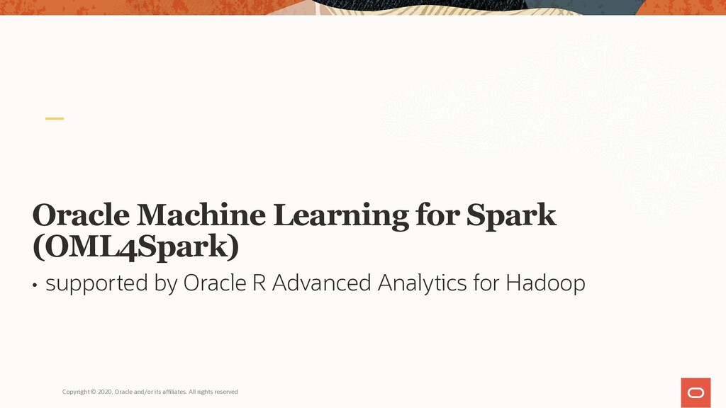 Oracle Machine Learning for Spark (OML4Spark) •...