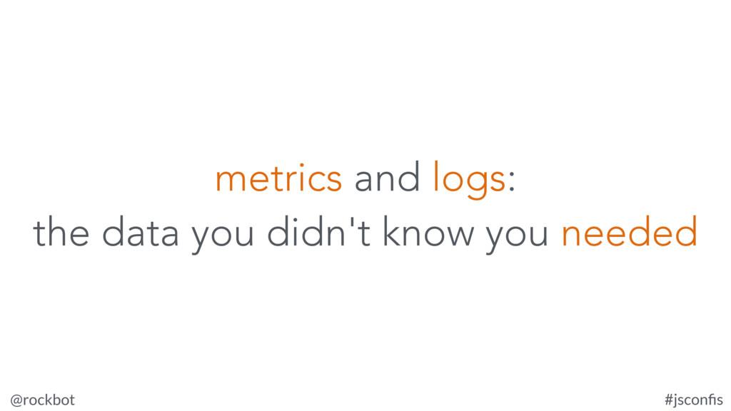 @rockbot #jsconfis metrics and logs: the data yo...