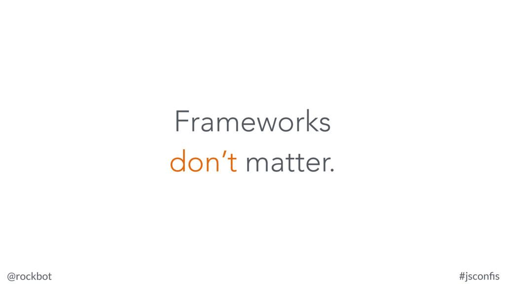 @rockbot #jsconfis Frameworks don't matter.