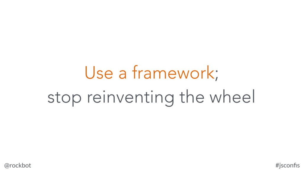 @rockbot #jsconfis Use a framework; stop reinven...