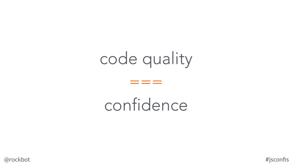 @rockbot #jsconfis code quality === confidence