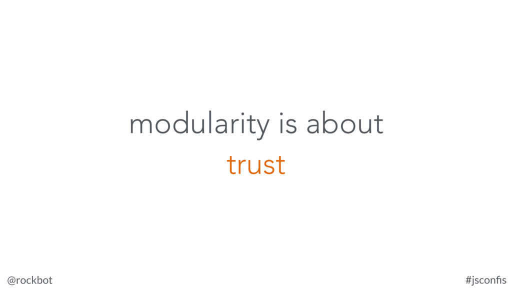 @rockbot #jsconfis modularity is about trust