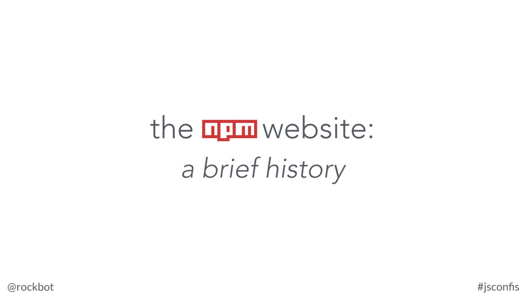 @rockbot #jsconfis the npm website: a brief hist...