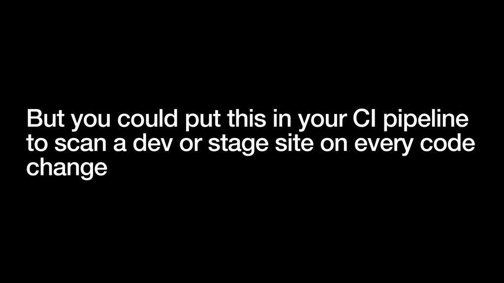 But you could put this in your CI pipeline to s...