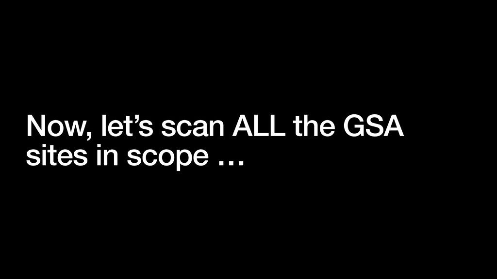 Now, let's scan ALL the GSA sites in scope …
