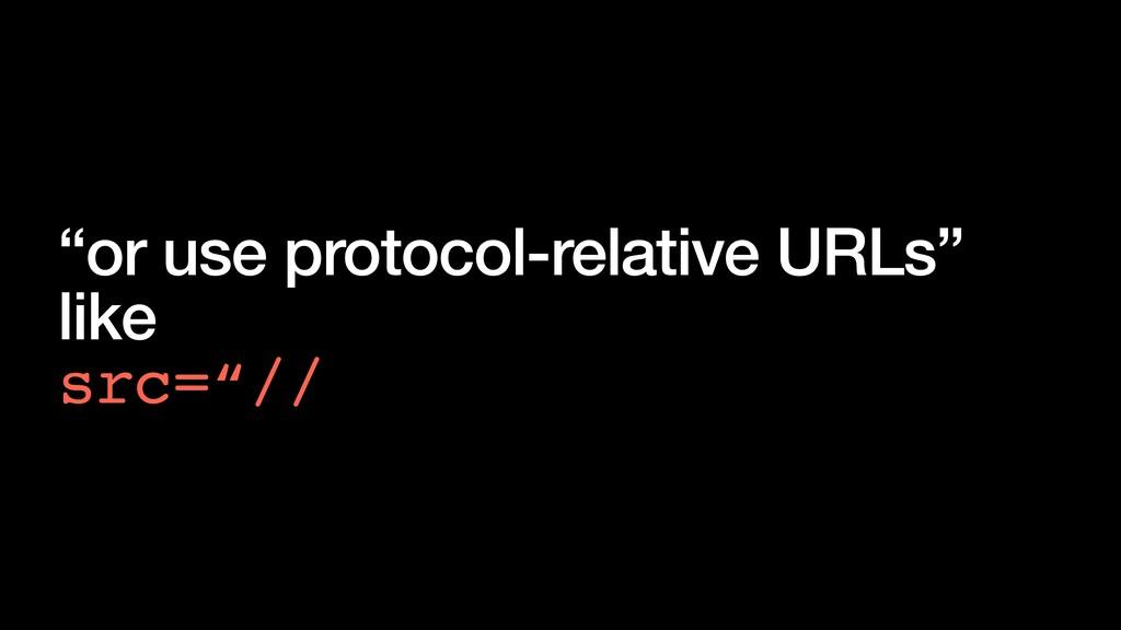"""or use protocol-relative URLs"" like src=""//"