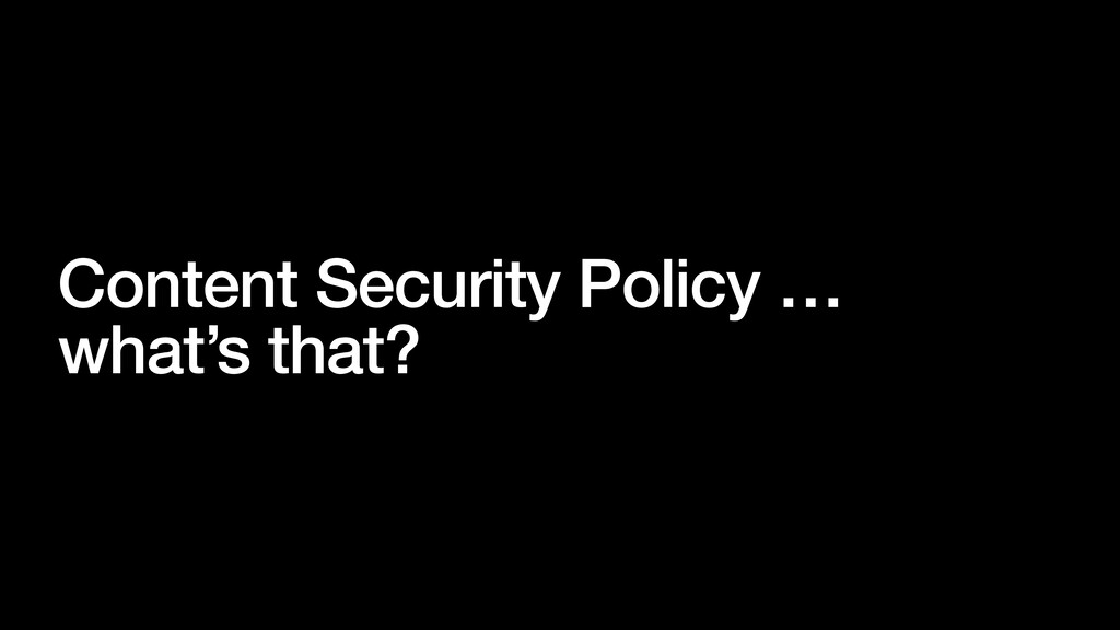 Content Security Policy … what's that?
