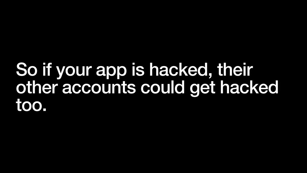 So if your app is hacked, their other accounts ...