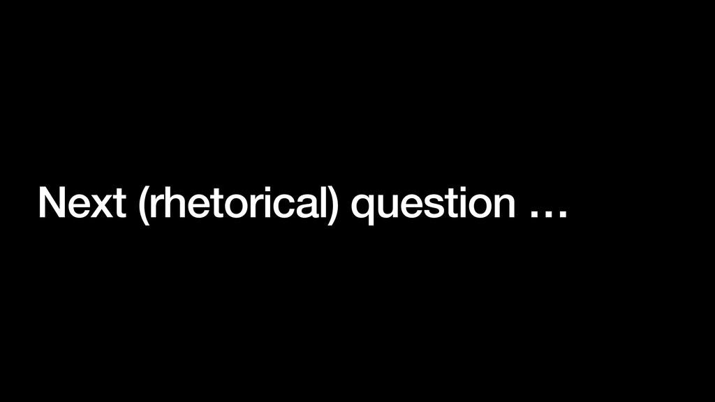 Next (rhetorical) question …