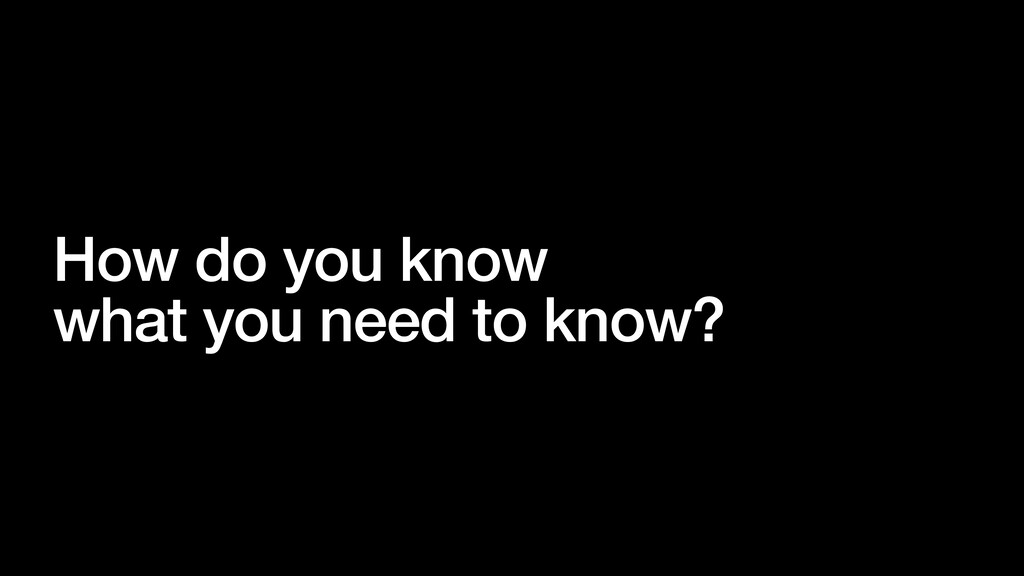 How do you know what you need to know?