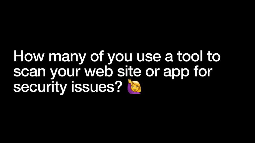 How many of you use a tool to scan your web sit...