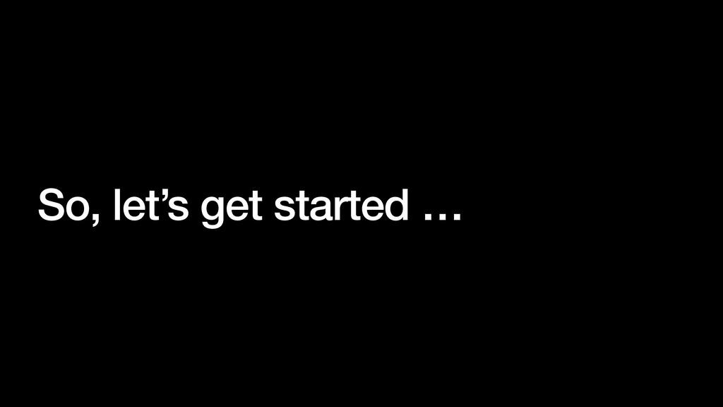 So, let's get started …