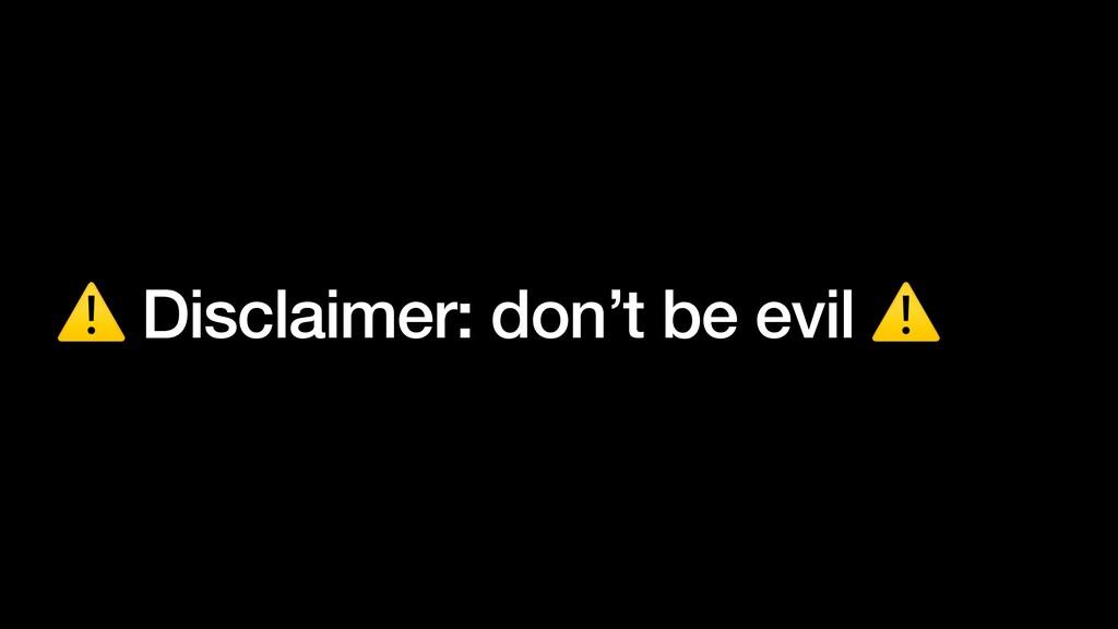⚠ Disclaimer: don't be evil ⚠