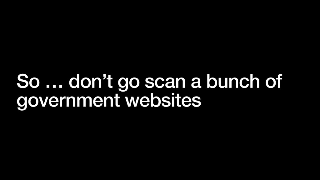 So … don't go scan a bunch of government websit...