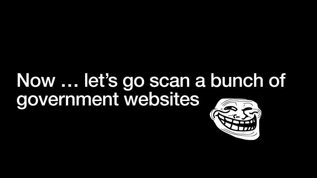 Now … let's go scan a bunch of government websi...