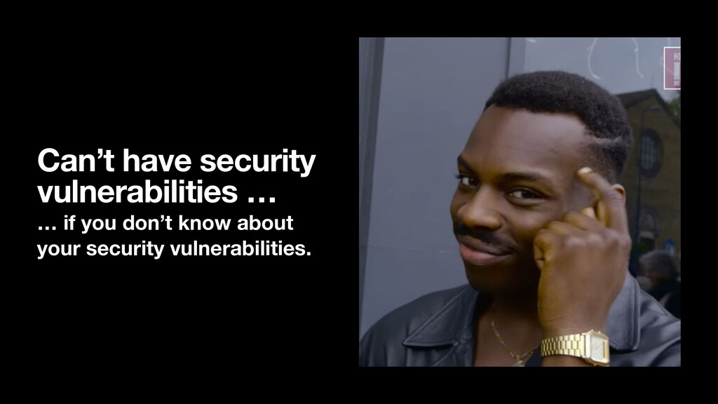 Can't have security vulnerabilities … … if you ...