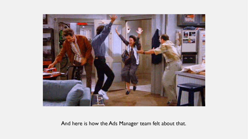 And here is how the Ads Manager team felt about...