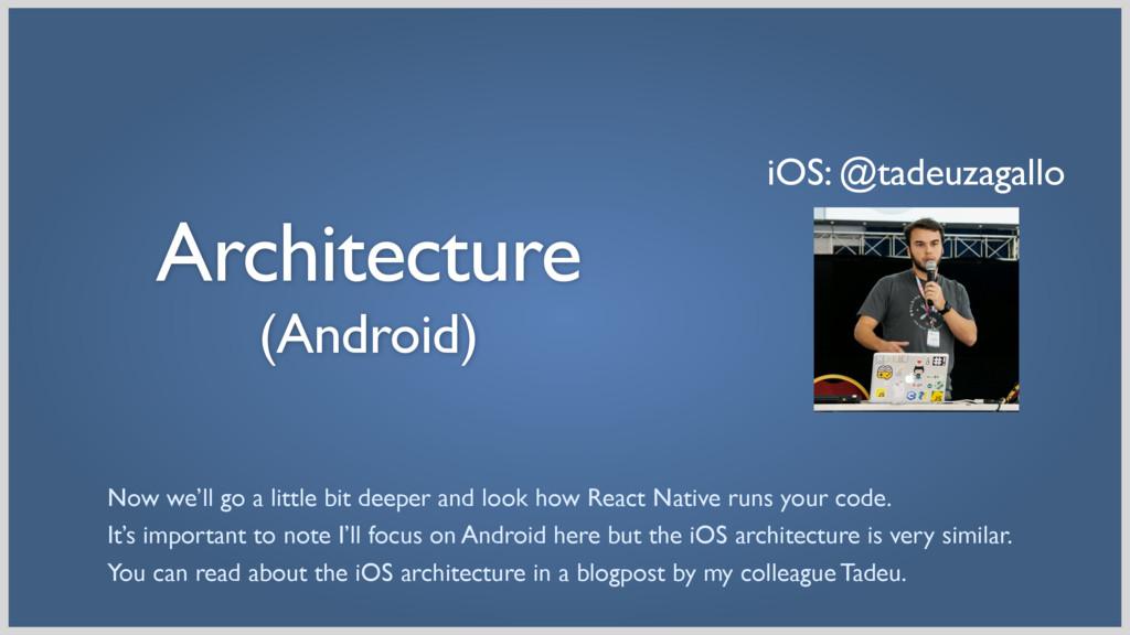 Architecture (Android) iOS: @tadeuzagallo Now ...