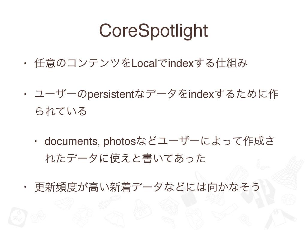 CoreSpotlight • ҙͷίϯςϯπΛLocalͰindex͢ΔΈ • Ϣʔβ...