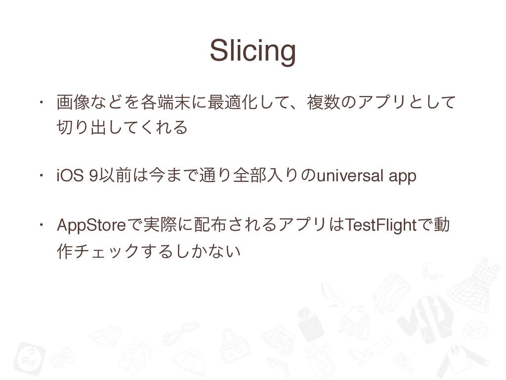 Slicing • ը૾ͳͲΛ֤ʹ࠷దԽͯ͠ɺෳͷΞϓϦͱͯ͠ Γग़ͯ͘͠ΕΔ • i...