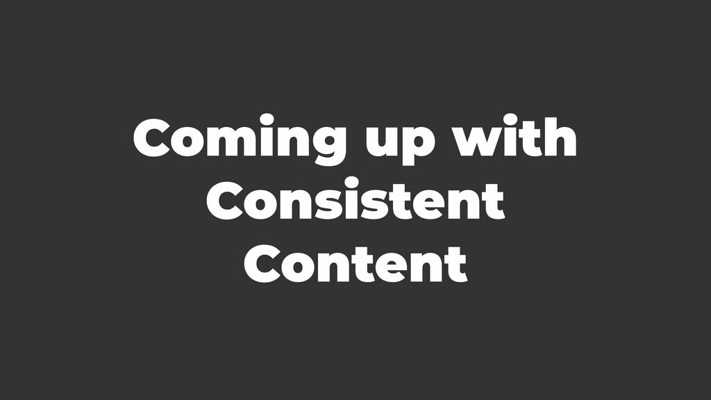Coming up with Consistent Content