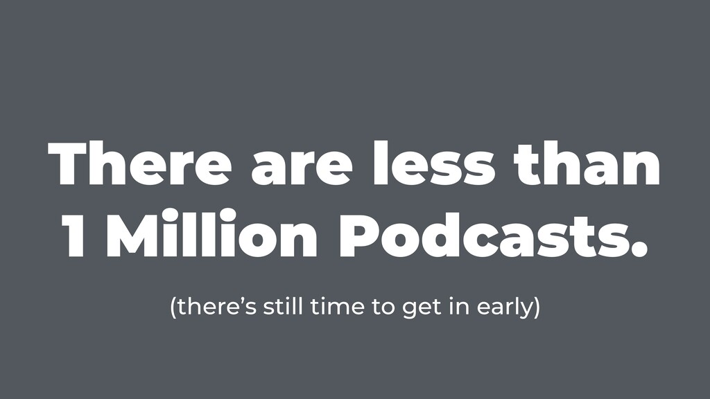 There are less than 1 Million Podcasts. (there'...
