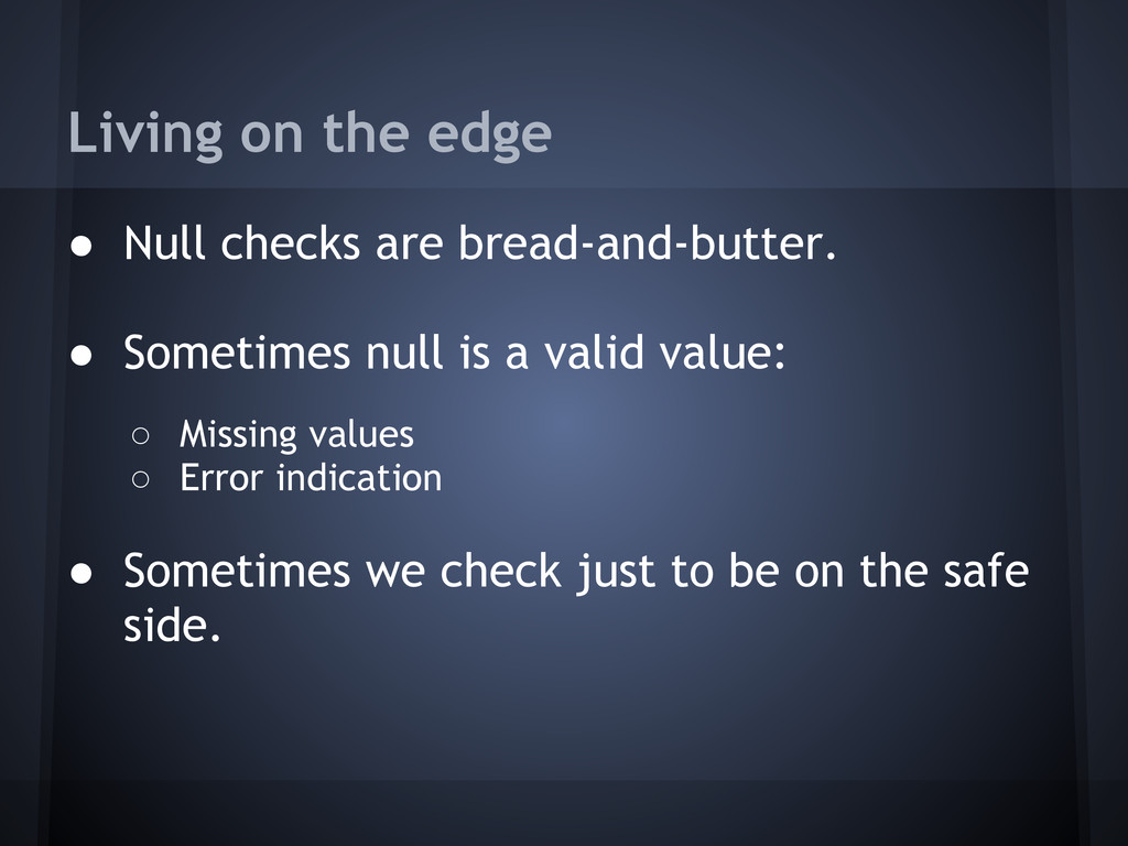Living on the edge ● Null checks are bread-and-...