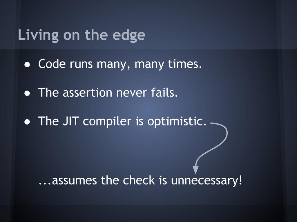 Living on the edge ● Code runs many, many times...