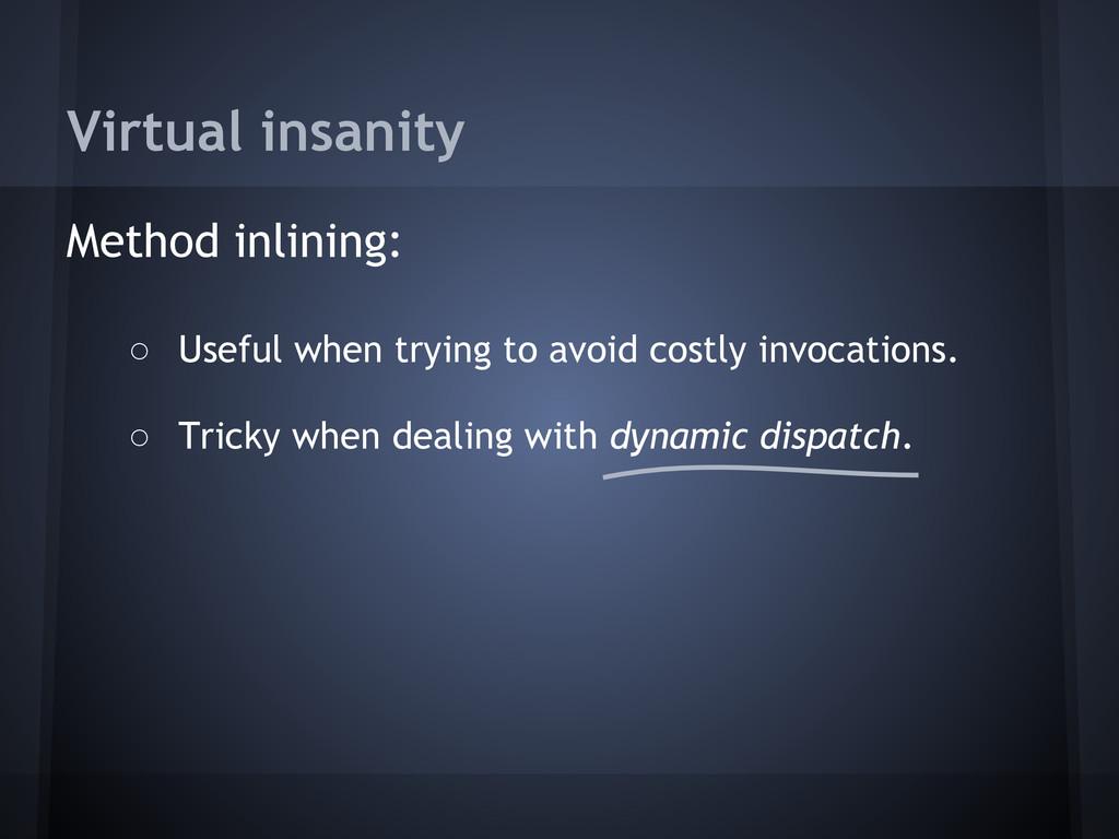 Virtual insanity Method inlining: ○ Useful when...