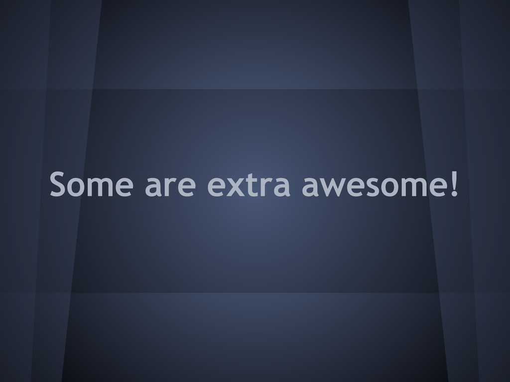 Some are extra awesome!