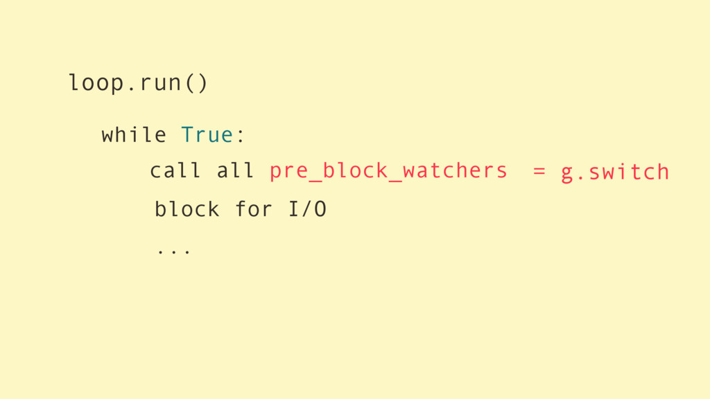 while True: block for I/O ... call all pre_bloc...
