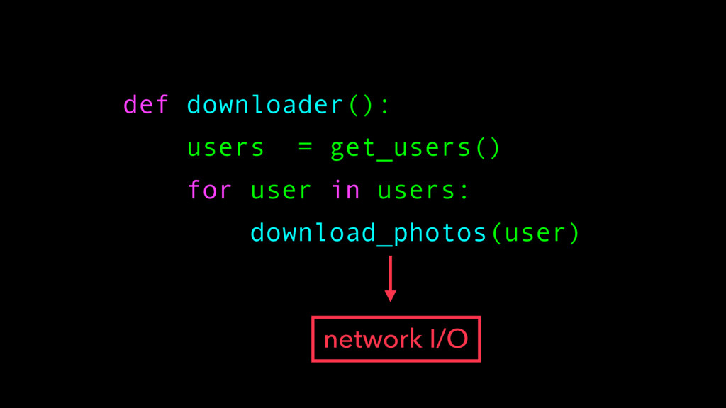 def downloader(): users = get_users() for user ...