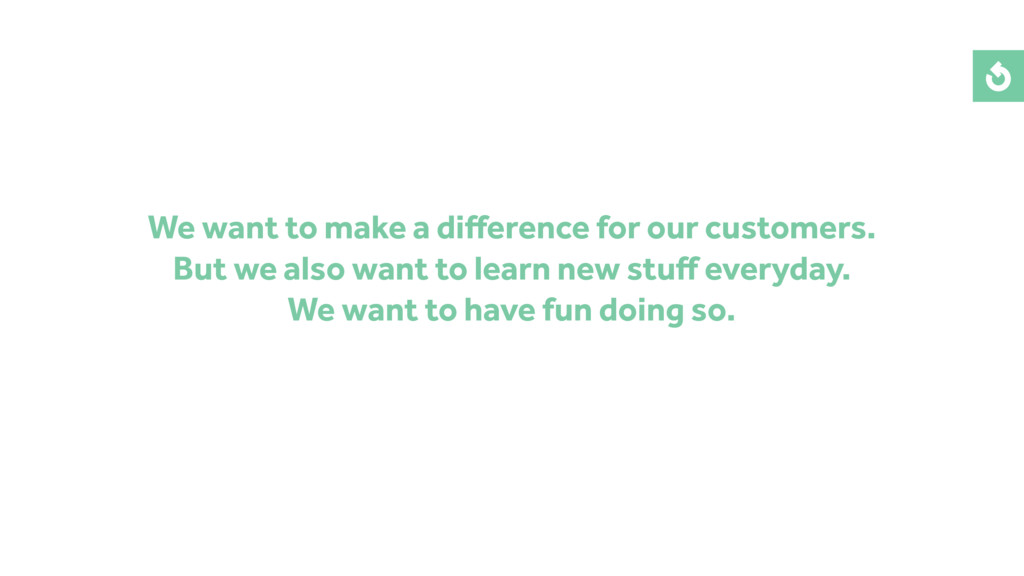 We want to make a difference for our customers. ...