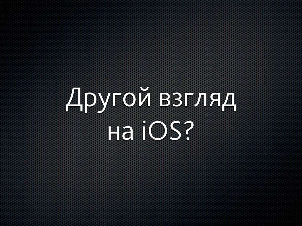 Другой взгляд на iOS?