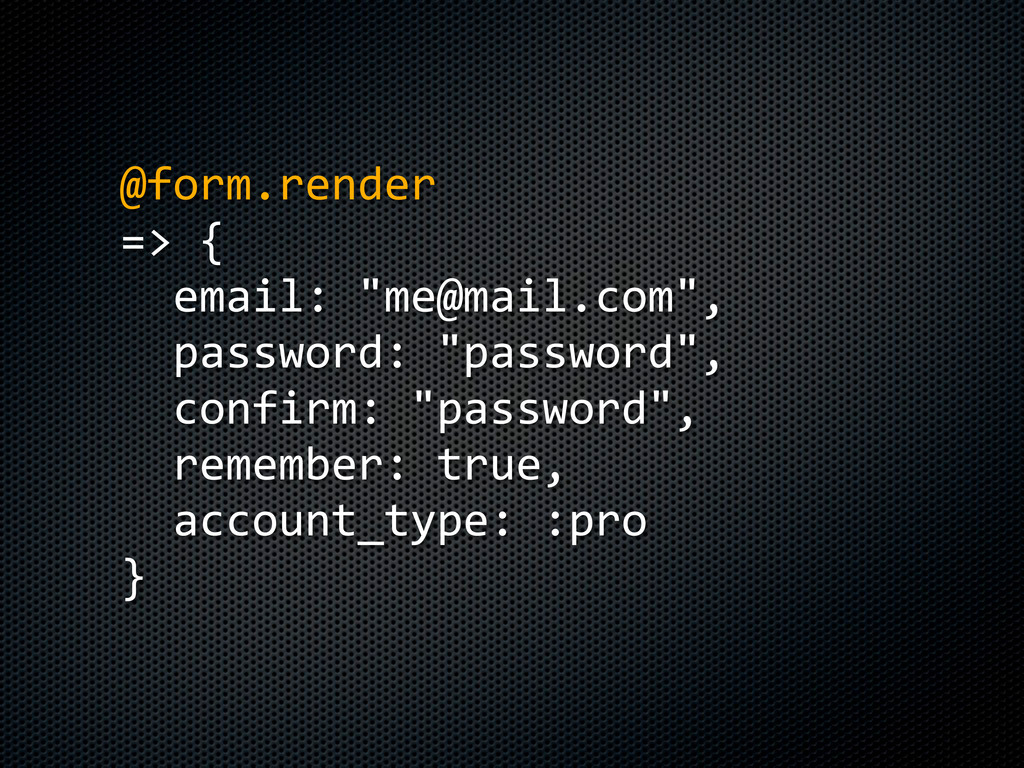 """@form.render => {   email: """"me@mail.com"""",  ..."""