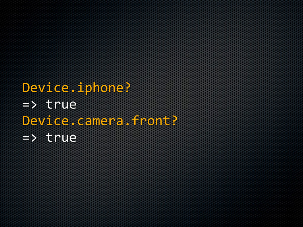 Device.iphone? =>  true Device.camera.front? =>...