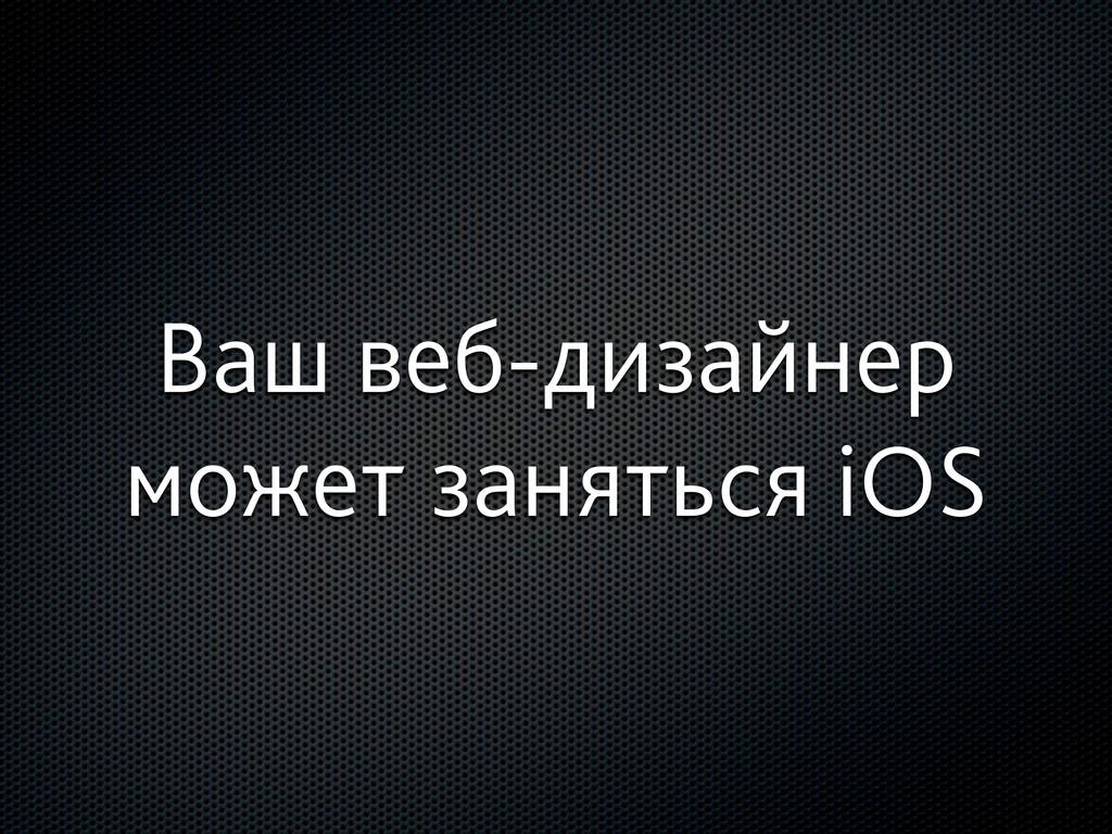 Ваш веб-дизайнер может заняться iOS