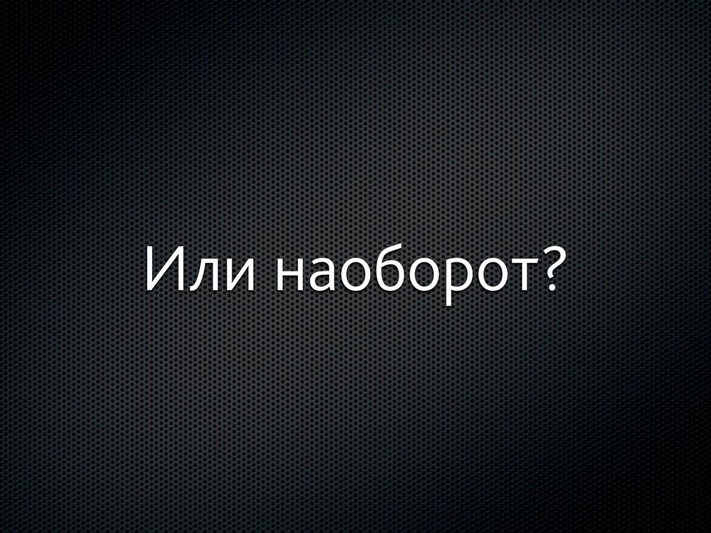Или наоборот?